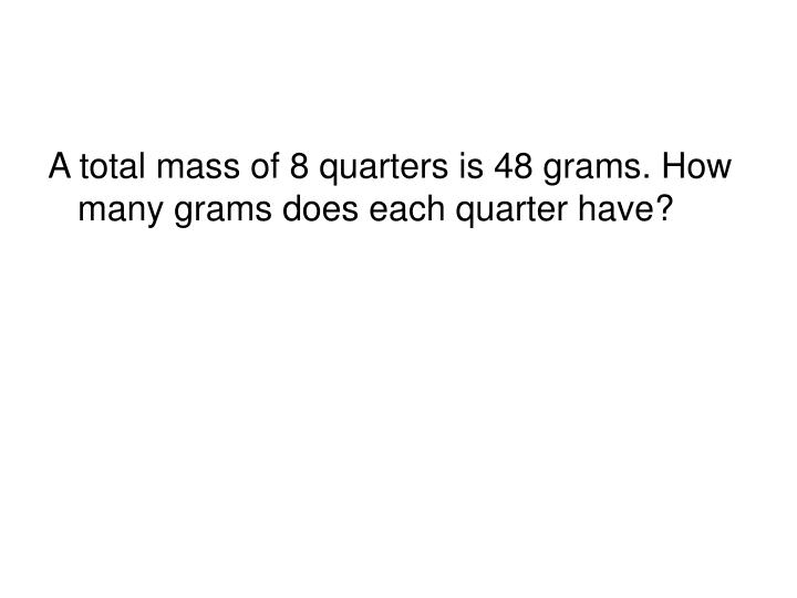 A total mass of 8 quarters is 48 grams. How many grams does each quarter have?