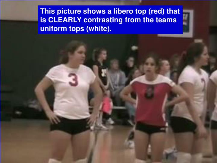 This picture shows a libero top (red) that is CLEARLY contrasting from the teams uniform tops (white).
