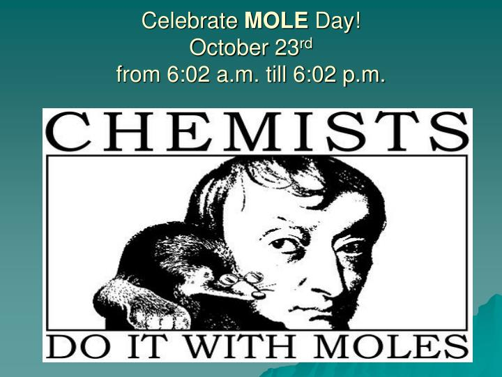 Celebrate mole day october 23 rd from 6 02 a m till 6 02 p m