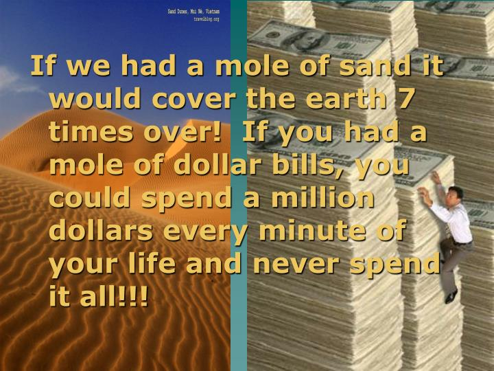 If we had a mole of sand it would cover the earth 7 times over!  If you had a mole of dollar bills, you could spend a million dollars every minute of your life and never spend it all!!!