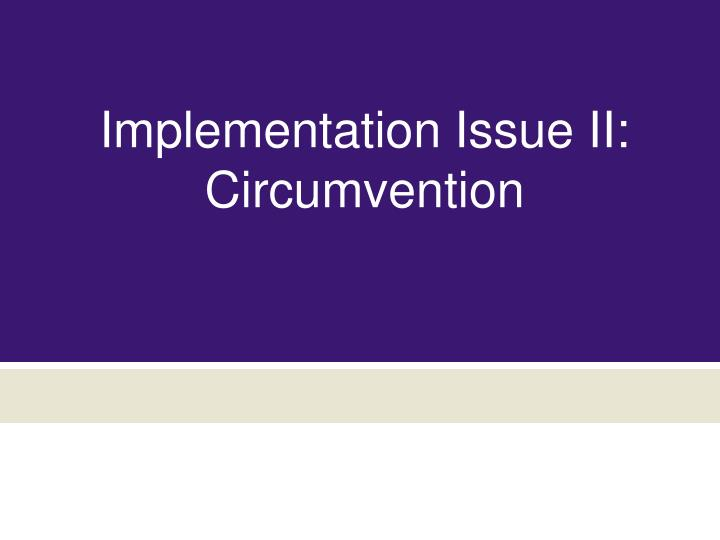 Implementation Issue II: Circumvention
