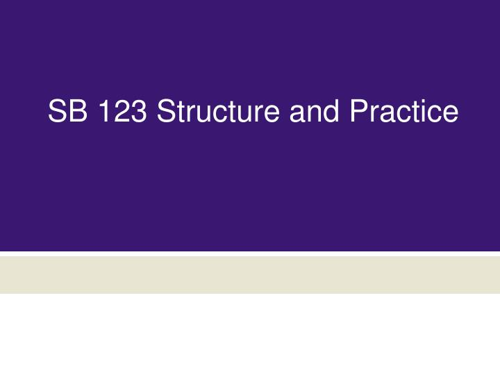 SB 123 Structure and Practice