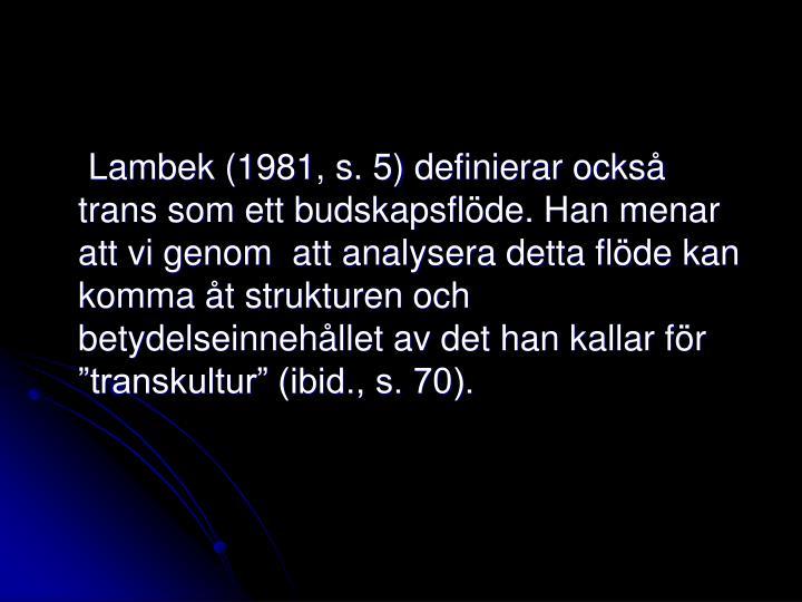 """Lambek (1981, s. 5) definierar också trans som ett budskapsflöde. Han menar att vi genom  att analysera detta flöde kan komma åt strukturen och betydelseinnehållet av det han kallar för """"transkultur"""" (ibid., s. 70)."""