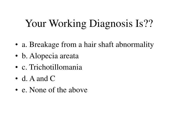 Your Working Diagnosis Is??
