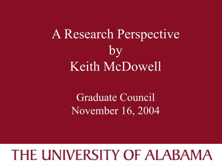 A research perspective by keith mcdowell graduate council november 16 2004