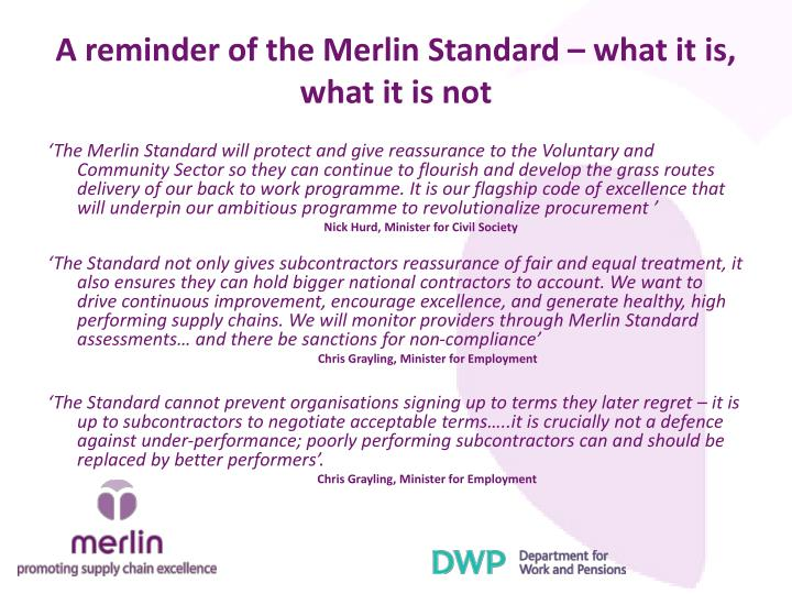 'The Merlin Standard will protect and give reassurance to the Voluntary and Community Sector so they can continue to flourish and develop the grass routes delivery of our back to work programme. It is our flagship code of excellence that will underpin our ambitious programme to revolutionalize procurement '