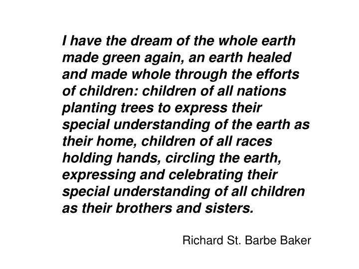 I have the dream of the whole earth made green again, an earth healed and made whole through the efforts of children: children of all nations planting trees to express their special understanding of the earth as their home, children of all races holding hands, circling the earth, expressing and celebrating their special understanding of all children as their brothers and sisters.