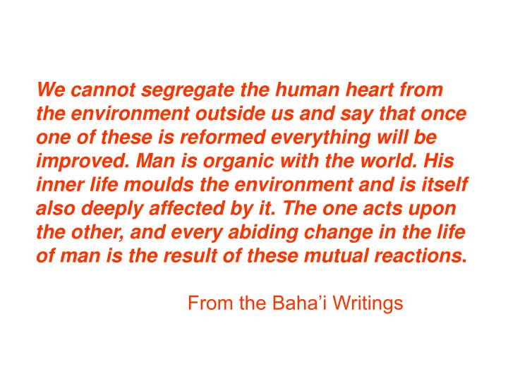 We cannot segregate the human heart from the environment outside us and say that once one of these is reformed everything will be improved. Man is organic with the world. His inner life moulds the environment and is itself also deeply affected by it. The one acts upon the other, and every abiding change in the life of man is the result of these mutual reactions