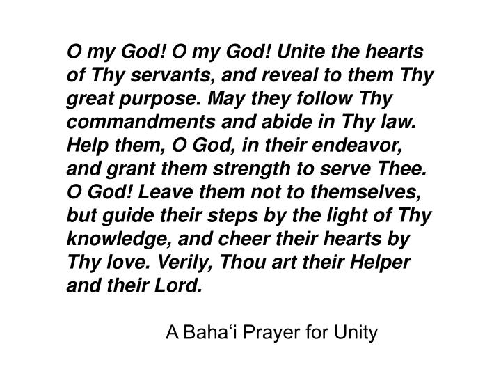 O my God! O my God! Unite the hearts of Thy servants, and reveal to them Thy great purpose. May they follow Thy commandments and abide in Thy law. Help them, O God, in their endeavor, and grant them strength to serve Thee. O God! Leave them not to themselves,