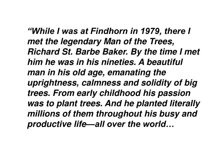 """""""While I was at Findhorn in 1979, there I met the legendary Man of the Trees, Richard St. Barbe Baker. By the time I met him he was in his nineties. A beautiful man in his old age, emanating the uprightness, calmness and solidity of big trees. From early childhood his passion was to plant trees. And he planted literally millions of them throughout his busy and productive life—all over the world…"""
