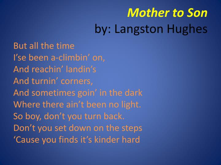 analysis mother to son by langston hughes Mother to son is one of my favorite poems written by langston hughes this free verse poem about the relationship between a mother and son was published in 1922 during the harlem renaissance this free verse poem about the relationship between a mother and son was published in 1922 during the harlem renaissance.