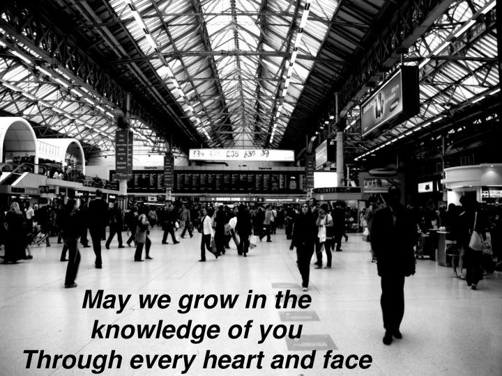 May we grow in the knowledge of you