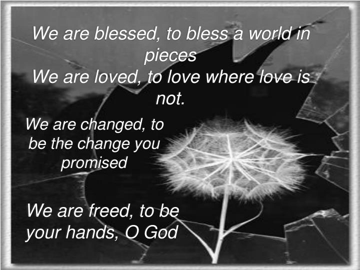 We are blessed, to bless a world in pieces