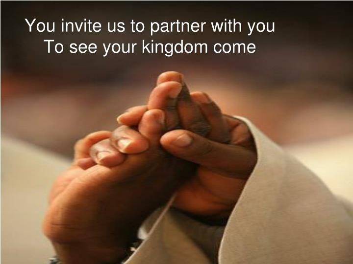 You invite us to partner with you to see your kingdom come