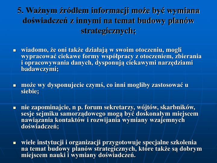 5. Ważnym źródłem informacji może być wymiana doświadczeń z innymi na temat budowy planów strategicznych;