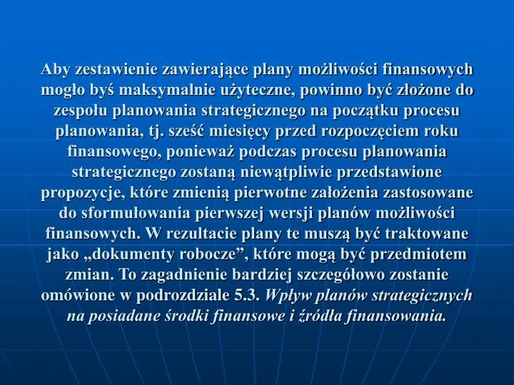 """Aby zestawienie zawierające plany możliwości finansowych mogło byś maksymalnie użyteczne, powinno być złożone do zespołu planowania strategicznego na początku procesu planowania, tj. sześć miesięcy przed rozpoczęciem roku finansowego, ponieważ podczas procesu planowania strategicznego zostaną niewątpliwie przedstawione propozycje, które zmienią pierwotne założenia zastosowane do sformułowania pierwszej wersji planów możliwości finansowych. W rezultacie plany te muszą być traktowane jako """"dokumenty robocze"""", które mogą być przedmiotem zmian. To zagadnienie bardziej szczegółowo zostanie omówione w podrozdziale 5.3."""