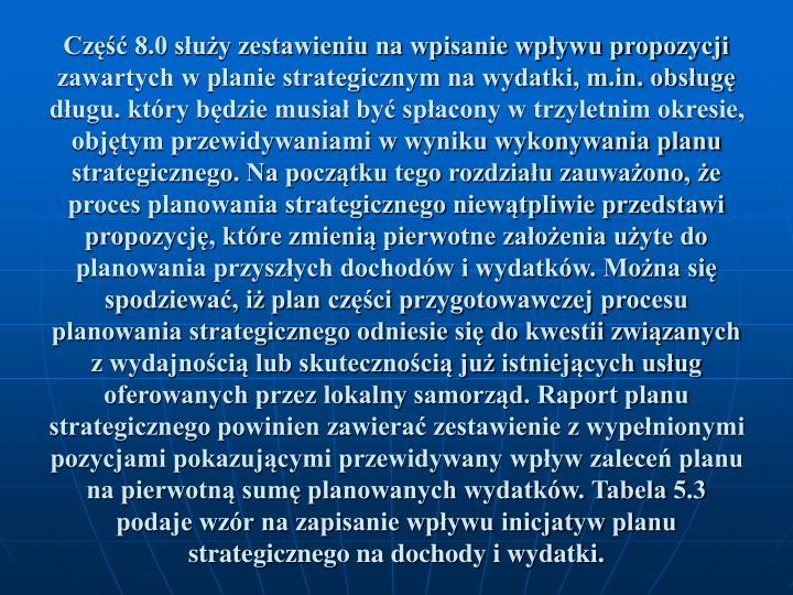 Część 8.0 służy zestawieniu na wpisanie wpływu propozycji zawartych w planie strategicznym na wydatki, m.in. obsługę długu. który będzie musiał być spłacony w trzyletnim okresie, objętym przewidywaniami w wyniku wykonywania planu strategicznego. Na początku tego rozdziału zauważono, że proces planowania strategicznego niewątpliwie przedstawi propozycję, które zmienią pierwotne założenia użyte do planowania przyszłych dochodów i wydatków. Można się spodziewać, iż plan części przygotowawczej procesu planowania strategicznego odniesie się do kwestii związanych z wydajnością lub skutecznością już istniejących usług oferowanych przez lokalny samorząd. Raport planu strategicznego powinien zawierać zestawienie z wypełnionymi pozycjami pokazującymi przewidywany wpływ zaleceń planu na pierwotną sumę planowanych wydatków. Tabela 5.3 podaje wzór na zapisanie wpływu inicjatyw planu strategicznego na dochody i wydatki.