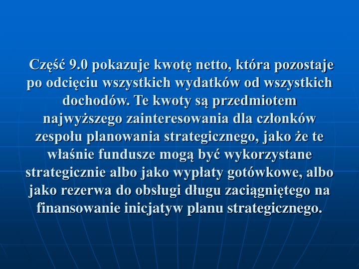 Część 9.0 pokazuje kwotę netto, która pozostaje po odcięciu wszystkich wydatków od wszystkich dochodów. Te kwoty są przedmiotem najwyższego zainteresowania dla członków zespołu planowania strategicznego, jako że te właśnie fundusze mogą być wykorzystane strategicznie albo jako wypłaty gotówkowe, albo jako rezerwa do obsługi długu zaciągniętego na finansowanie inicjatyw planu strategicznego.