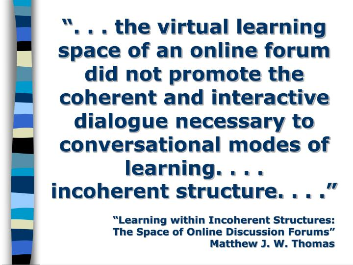 """. . . the virtual learning space of an online forum did not promote the coherent and interactive dialogue necessary to conversational modes of learning. . . ."