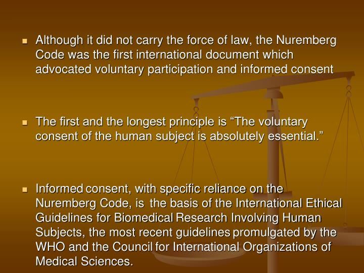 Although it did not carry the force of law, the Nuremberg Code was the first international document which advocated voluntary participation and informed consent