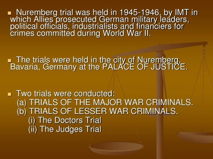 Nuremberg trial was held in 1945-1946, by IMT in which Allies prosecuted German military leaders, political officials, industrialists and financiers for crimes committed during World War II.