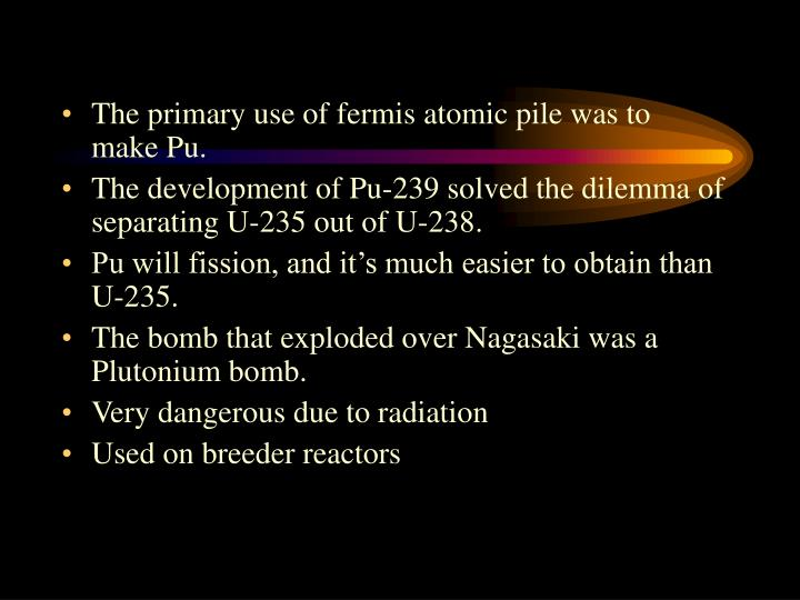 The primary use of fermis atomic pile was to make Pu.