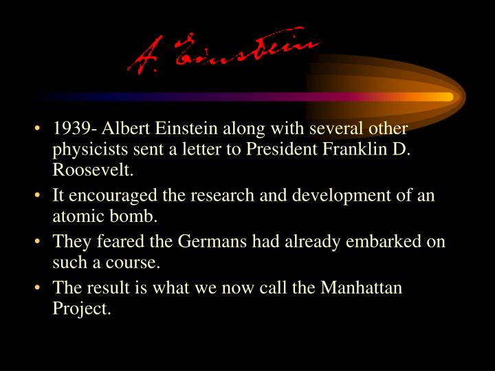 1939- Albert Einstein along with several other physicists sent a letter to President Franklin D. Roosevelt.