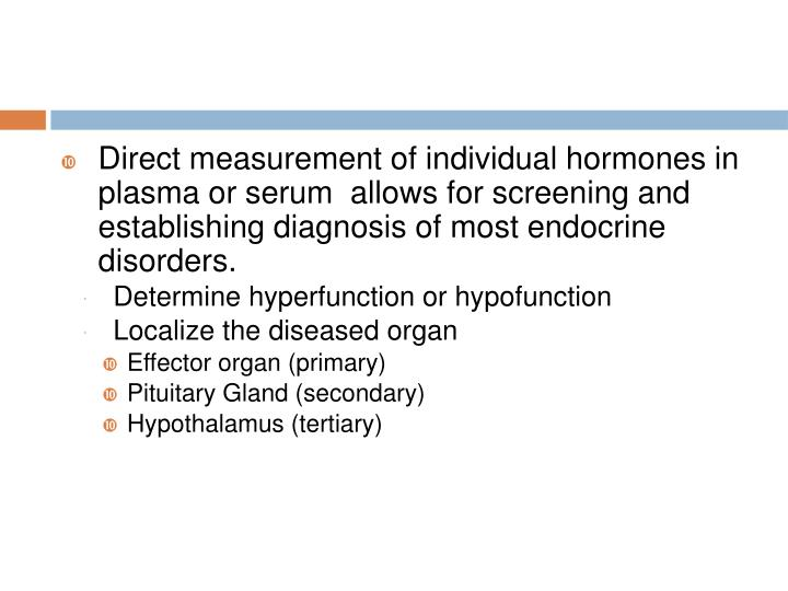 Direct measurement of individual hormones in plasma or serum  allows for screening and  establishing diagnosis of most endocrine disorders.