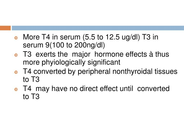 More T4 in serum (5.5 to 12.5 ug/dl) T3 in serum 9(100 to 200ng/dl)