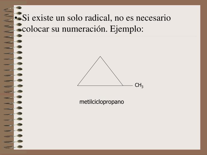 Si existe un solo radical, no es necesario colocar su numeración. Ejemplo: