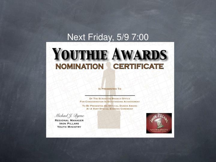 Next Friday, 5/9 7:00