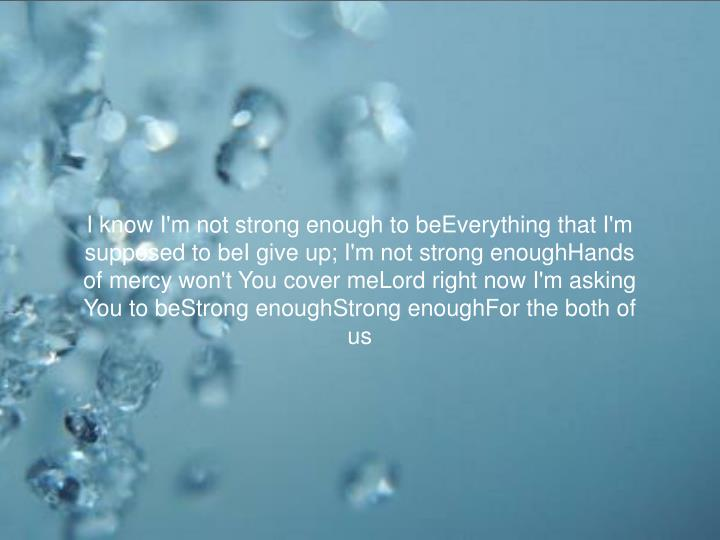 I know I'm not strong enough to beEverything that I'm supposed to beI give up; I'm not strong enough...