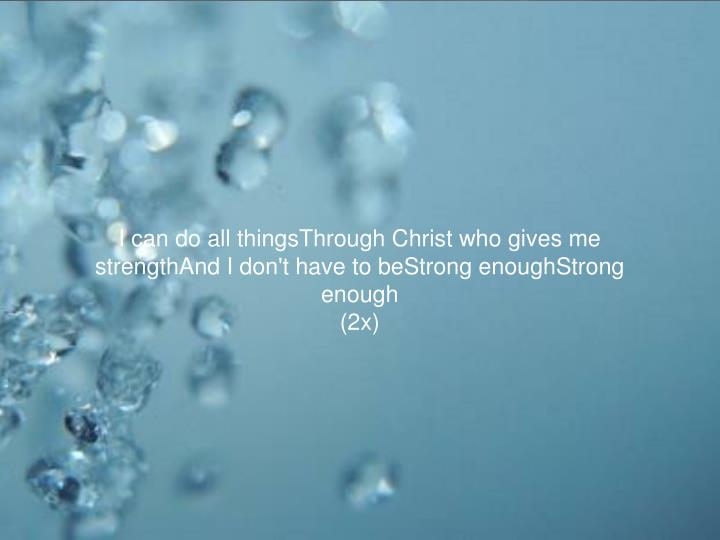 I can do all thingsThrough Christ who gives me strengthAnd I don't have to beStrong enoughStrong enough
