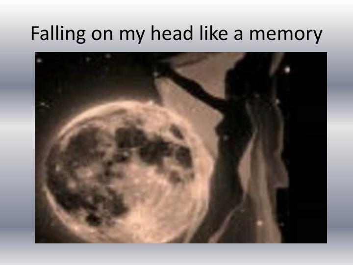 Falling on my head like a memory