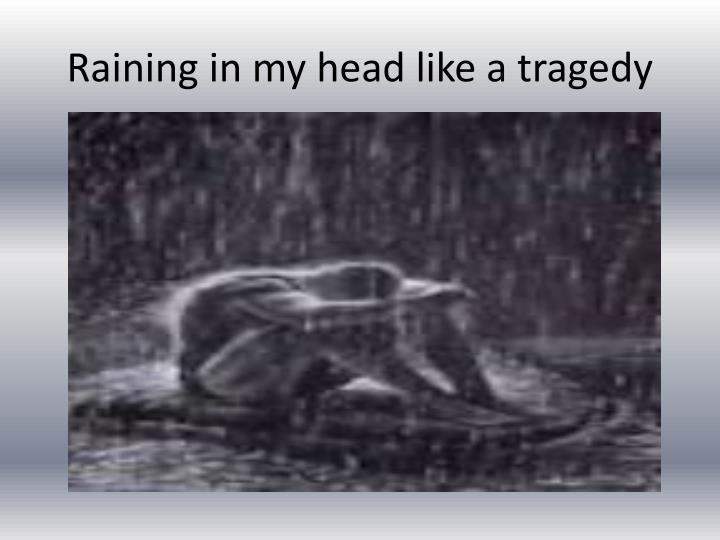 Raining in my head like a tragedy