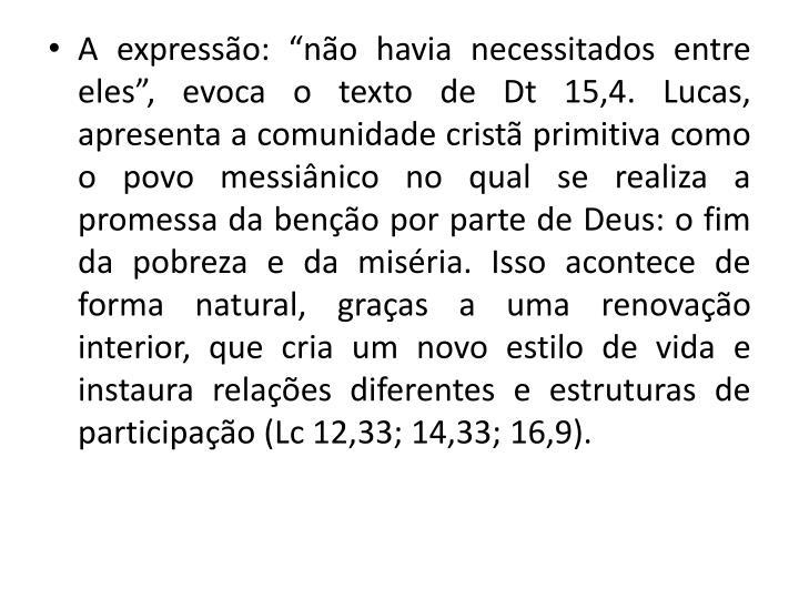 """A expressão: """"não havia necessitados entre eles"""", evoca o texto de Dt 15,4. Lucas, apresenta a comunidade cristã primitiva como o povo messiânico no qual se realiza a promessa da benção por parte de Deus: o fim da pobreza e da miséria. Isso acontece de forma natural, graças a uma renovação interior, que cria um novo estilo de vida e instaura relações diferentes e estruturas de participação (Lc 12,33; 14,33; 16,9)."""