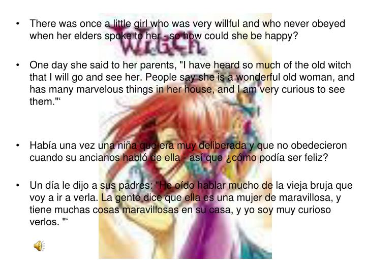 There was once a little girl who was very willful and who never obeyed when her elders spoke to her ...
