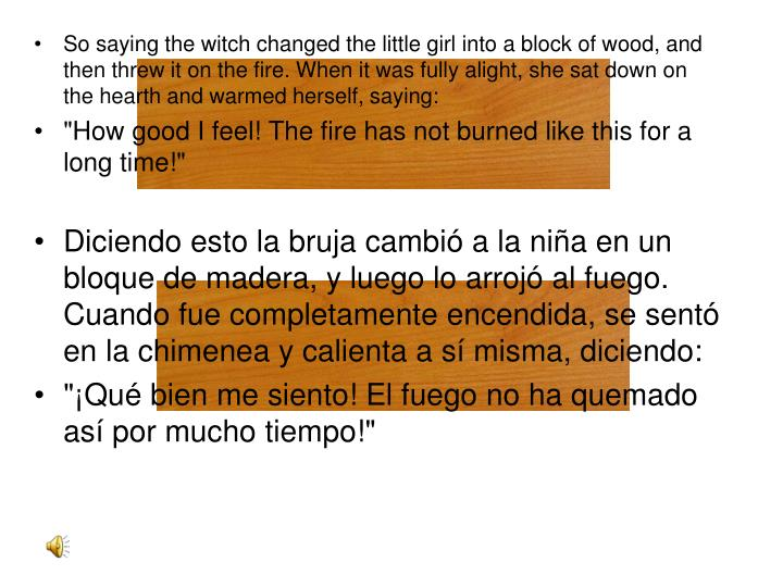 So saying the witch changed the little girl into a block of wood, and then threw it on the fire. When it was fully alight, she sat down on the hearth and warmed herself, saying: