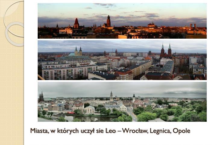 Miasta, w których uczył sie Leo – Wrocław, Legnica, Opole