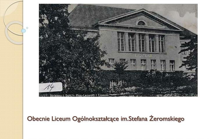 Obecnie Liceum Ogólnokształcące im.Stefana Żeromskiego