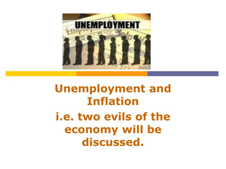 unemployment and inflation i e two evils of the economy will be discussed n.