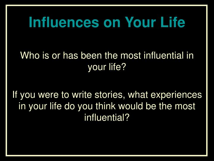 Who is or has been the most influential in your life?