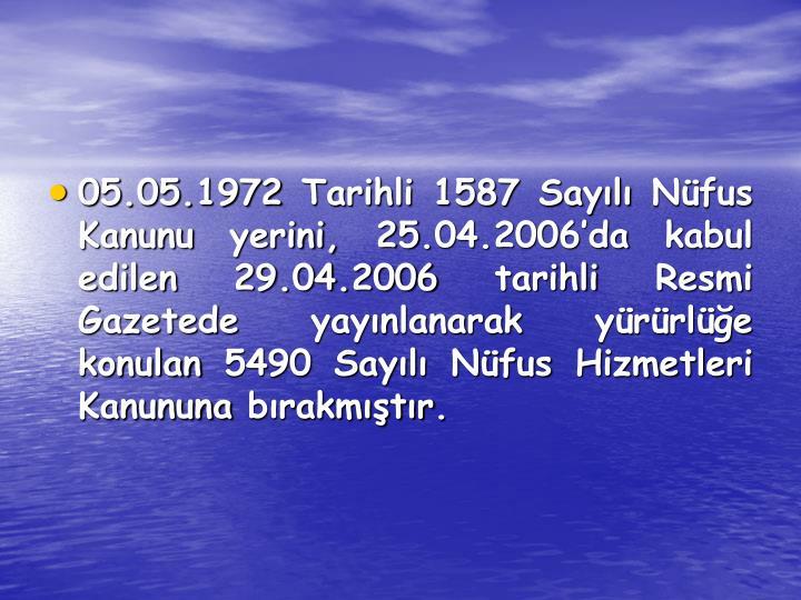 05.05.1972 Tarihli 1587 Sayılı Nüfus Kanunu yerini, 25.04.2006'da kabul edilen 29.04.2006 tarihli Resmi Gazetede yayınlanarak yürürlüğe konulan 5490 Sayılı Nüfus Hizmetleri Kanununa bırakmıştır.