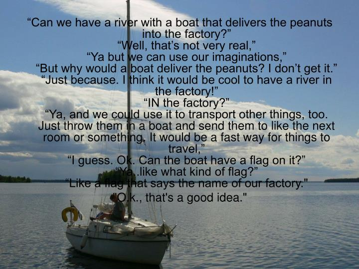 """""""Can we have a river with a boat that delivers the peanuts into the factory?"""""""