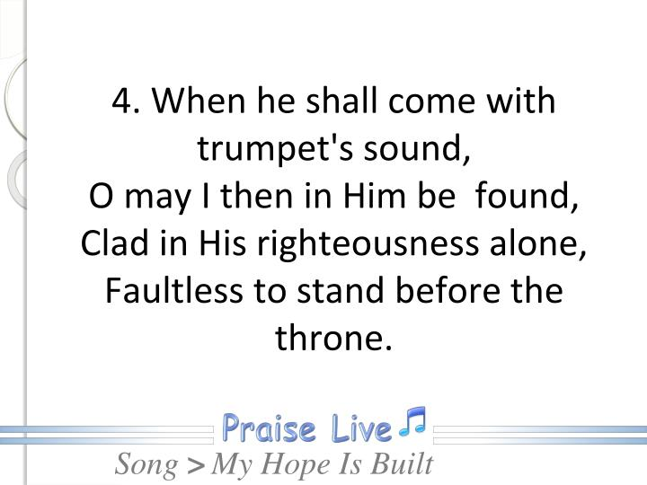 4. When he shall come with trumpet's sound,