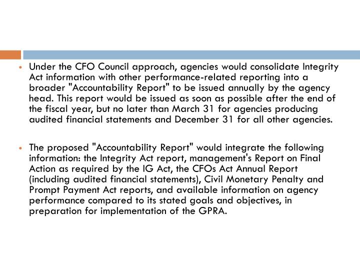 """Under the CFO Council approach, agencies would consolidate Integrity Act information with other performance-related reporting into a broader """"Accountability Report"""" to be issued annually by the agency head. This report would be issued as soon as possible after the end of the fiscal year, but no later than March 31 for agencies producing audited financial statements and December 31 for all other agencies."""