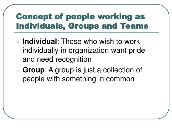 Concept of people working as Individuals, Groups and Teams