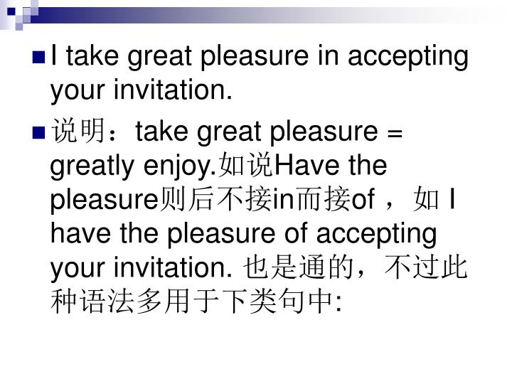 I take great pleasure in accepting your invitation.