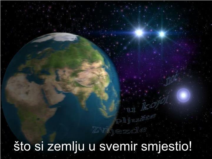 što si zemlju u svemir smjestio!