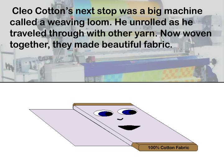 Cleo Cotton's next stop was a big machine called a weaving loom. He unrolled as he traveled through with other yarn. Now woven together, they made beautiful fabric.
